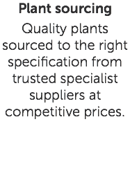 Plant sourcing Quality plants sourced to the right specification from trusted specialist suppliers at competitive prices.