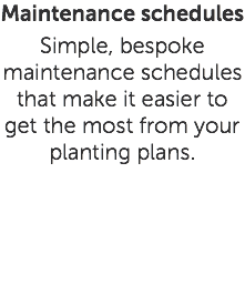 Maintenance schedules Simple, bespoke maintenance schedules that make it easier to get the most from your planting plans.