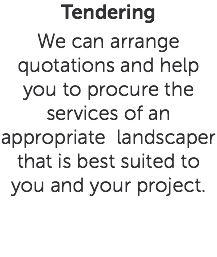 Tendering We can arrange quotations and help you to procure the services of an appropriate landscaper that is best suited to you and your project.
