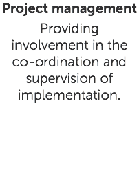 Project management Providing involvement in the co-ordination and supervision of implementation.