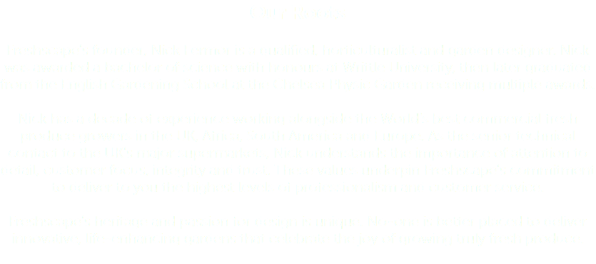 Our Roots Freshscape's founder, Nick Fermor is a qualified, horticulturalist and garden designer. Nick was awarded a bachelor of science with honours at Writtle University, then later graduated from the English Gardening School at the Chelsea Physic Garden receiving multiple awards. Nick has a decade of experience working alongside the World's best commercial fresh produce growers in the UK, Africa, South America and Europe. As the senior technical contact to the UK's major supermarkets, Nick understands the importance of attention to detail, customer focus, integrity and trust. These values underpin Freshscape's commitment to deliver to you the highest levels of professionalism and customer service. Freshscape's heritage and passion for design is unique. No-one is better placed to deliver innovative, life-enhancing gardens that celebrate the joy of growing truly fresh produce.