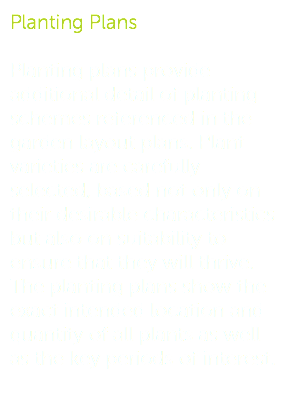 Planting Plans Planting plans provide additional detail of planting schemes referenced in the garden layout plans. Plant varieties are carefully selected, based not only on their desirable characteristics but also on suitability to ensure that they will thrive. The planting plans show the exact intended location and quantity of all plants as well as the key periods of interest.