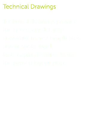 Technical Drawings Technical drawings provide the necessary detail to construct more complicated and bespoke hard landscaping features from the garden layout plan.