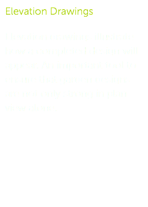 Elevation Drawings Elevation drawings illustrate how a completed design will appear. An important tool to ensure that garden designs are not only strong in plan view alone.