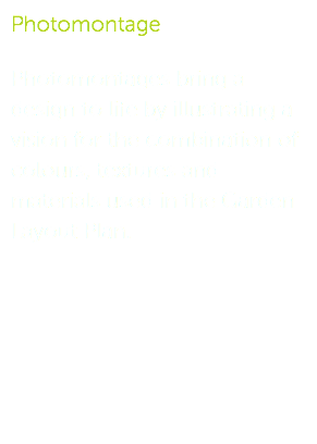 Photomontage Photomontages bring a design to life by illustrating a vision for the combination of colours, textures and materials used in the Garden Layout Plan.